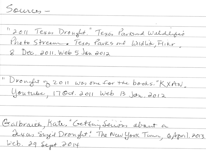 """Handwriten resources: """"2011 Texas Drought."""" Texas Parks and Wildlife's Photostream. Texas Parks and Wildlife, Flickr, 8 Dec. 2011. Web. 5 Jan. 2012.; """"Drought of 2011 was one for the books."""" KXAN. YouTube, 17 Oct. 2011. Web. 13 Jan. 2012.; Galbraith, Kate. """"Getting Serious About a Texas-Size Drought."""" The New York Times, April 6, 2013."""