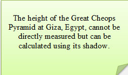 The height of the Great Cheops Pyramid at Giza, Egypt, cannot be directly measured, but can be calculated using its shadow.